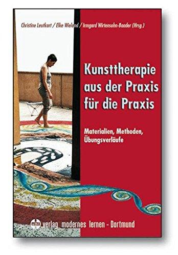 Kunsttherapie - aus der Praxis für die Praxis: Materialien - Methoden - Übungsverläufe