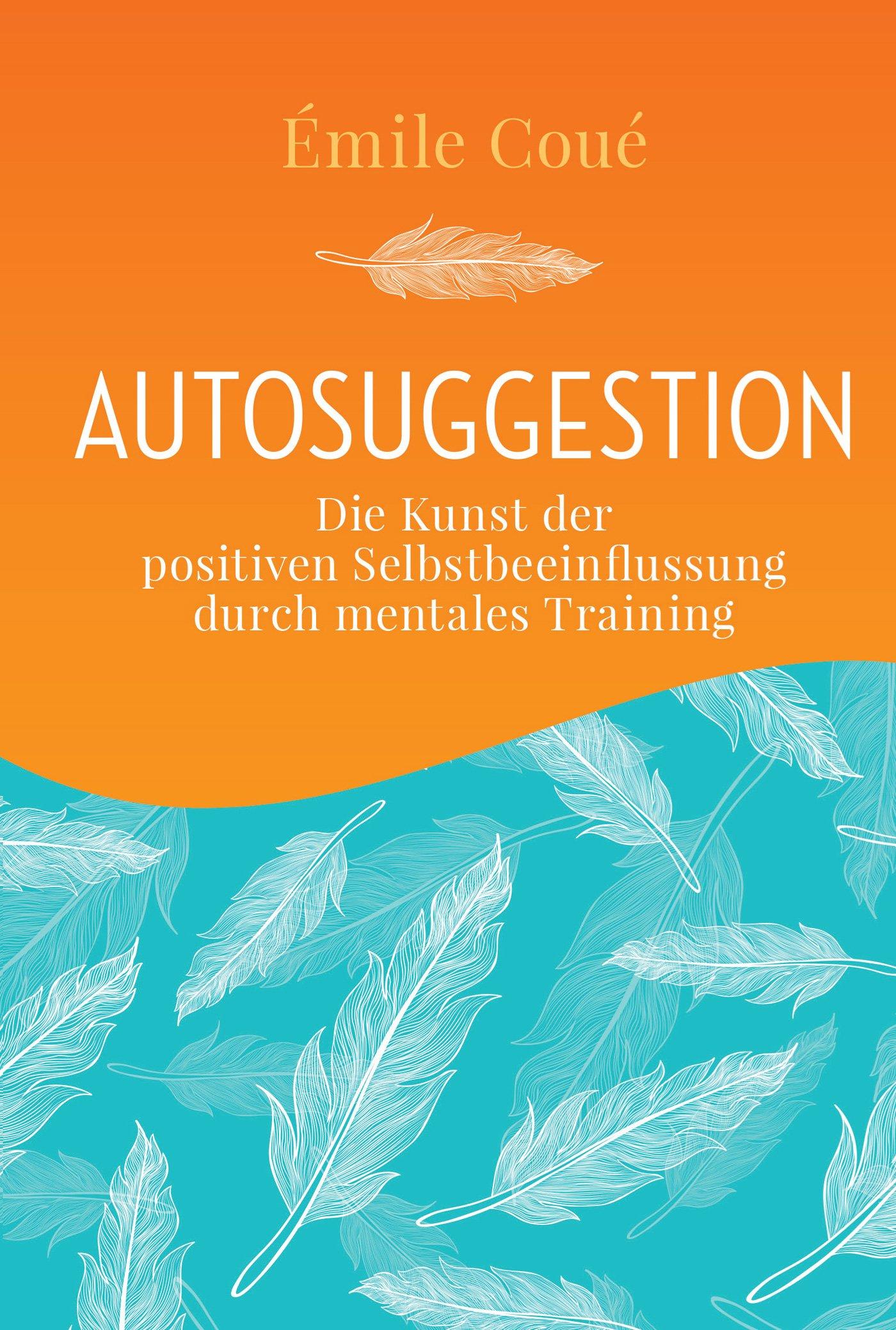 Autosuggestion: Die Kunst der positiver Selbstbeeinflussung durch mentales Training
