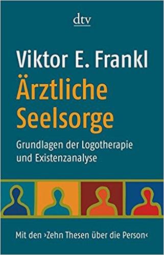 Ärztliche Seelsorge: Grundlagen der Logotherapie und Existenzanalyse Mit den ›Zehn Thesen über die Person
