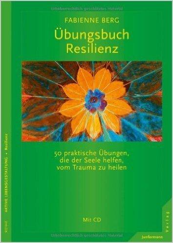 Übungsbuch Resilienz. 50 praktische Übungen, die der Seele helfen, vom Trauma zu heilen